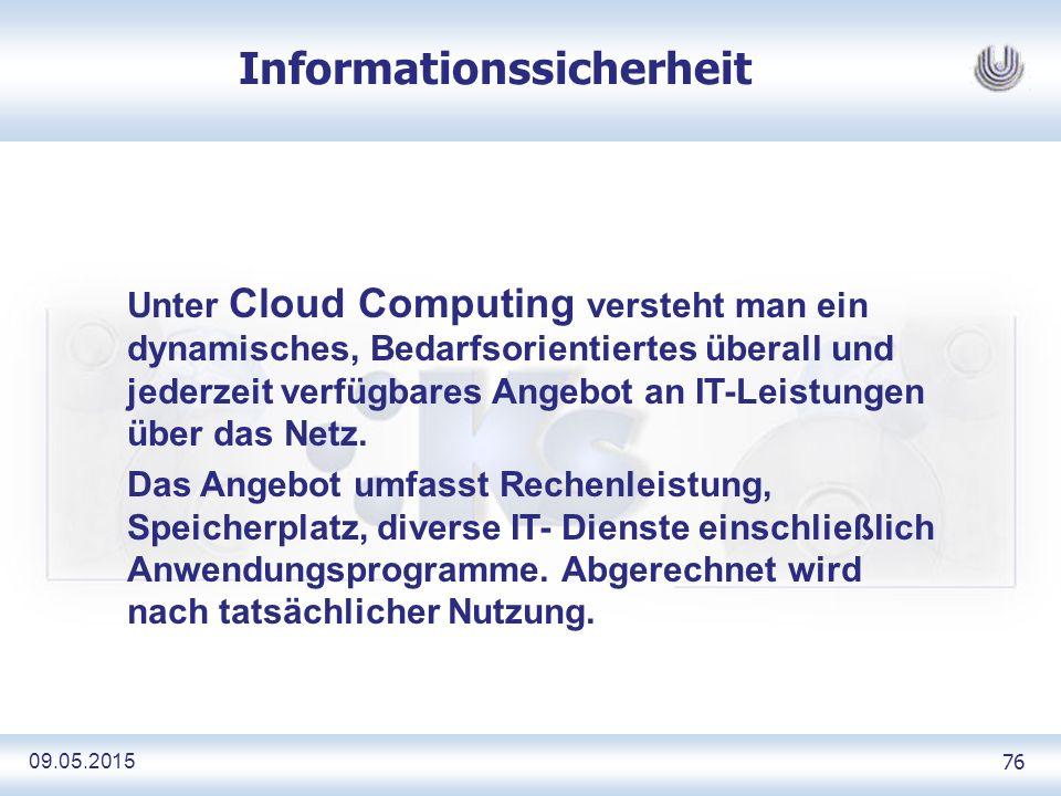 09.05.2015 76 Informationssicherheit Unter Cloud Computing versteht man ein dynamisches, Bedarfsorientiertes überall und jederzeit verfügbares Angebot an IT-Leistungen über das Netz.