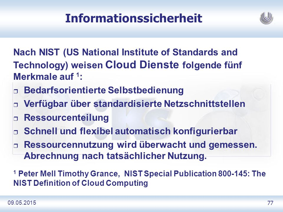 09.05.2015 77 Informationssicherheit Nach NIST (US National Institute of Standards and Technology) weisen Cloud Dienste folgende fünf Merkmale auf 1 :