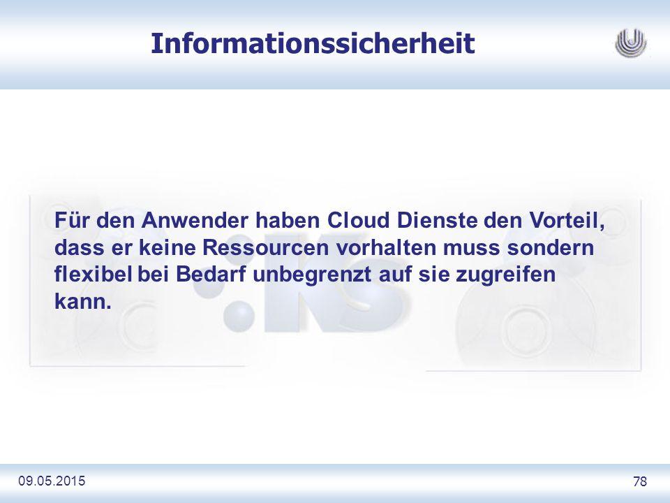 09.05.2015 78 Informationssicherheit Für den Anwender haben Cloud Dienste den Vorteil, dass er keine Ressourcen vorhalten muss sondern flexibel bei Bedarf unbegrenzt auf sie zugreifen kann.