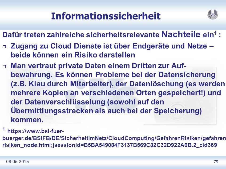 09.05.2015 79 Informationssicherheit Dafür treten zahlreiche sicherheitsrelevante Nachteile ein 1 : r Zugang zu Cloud Dienste ist über Endgeräte und Netze – beide können ein Risiko darstellen r Man vertraut private Daten einem Dritten zur Auf- bewahrung.
