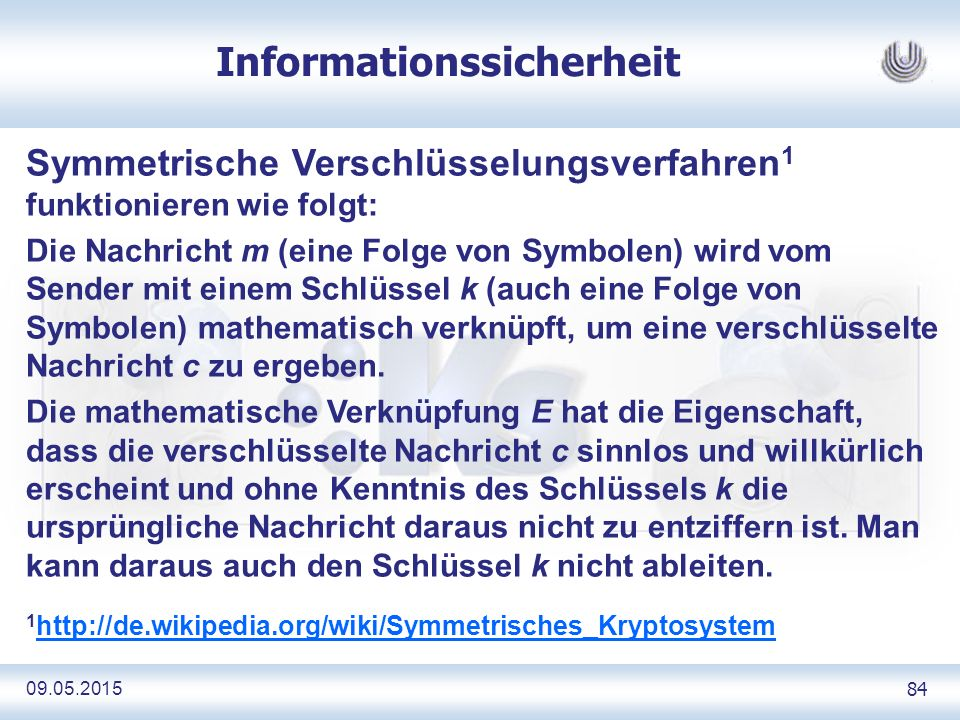 09.05.2015 84 Informationssicherheit Symmetrische Verschlüsselungsverfahren 1 funktionieren wie folgt: Die Nachricht m (eine Folge von Symbolen) wird vom Sender mit einem Schlüssel k (auch eine Folge von Symbolen) mathematisch verknüpft, um eine verschlüsselte Nachricht c zu ergeben.