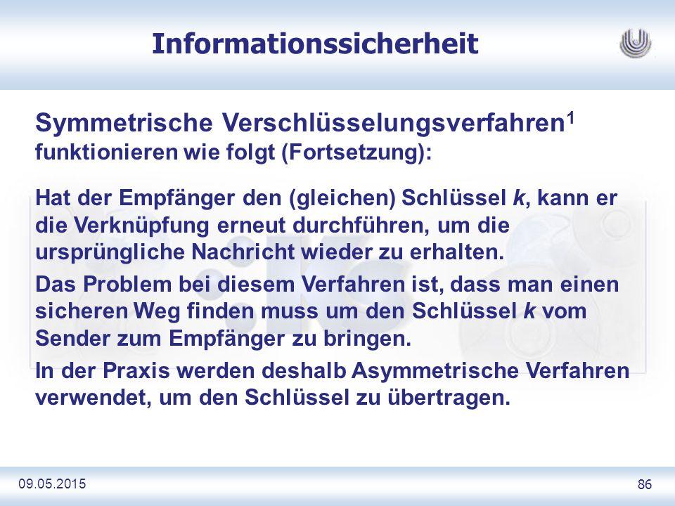 09.05.2015 86 Informationssicherheit Symmetrische Verschlüsselungsverfahren 1 funktionieren wie folgt (Fortsetzung): Hat der Empfänger den (gleichen) Schlüssel k, kann er die Verknüpfung erneut durchführen, um die ursprüngliche Nachricht wieder zu erhalten.