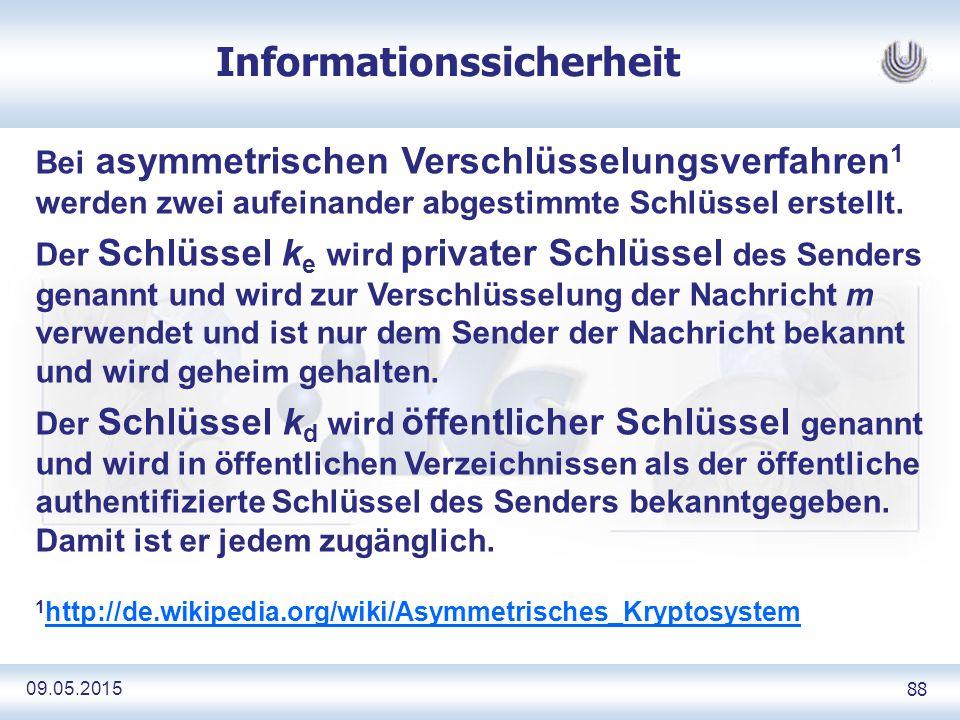 09.05.2015 88 Informationssicherheit Bei asymmetrischen Verschlüsselungsverfahren 1 werden zwei aufeinander abgestimmte Schlüssel erstellt.