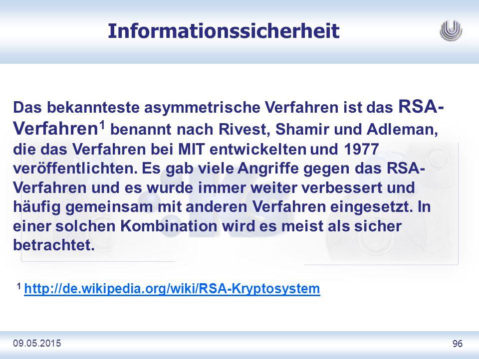 09.05.2015 96 Informationssicherheit Das bekannteste asymmetrische Verfahren ist das RSA- Verfahren 1 benannt nach Rivest, Shamir und Adleman, die das Verfahren bei MIT entwickelten und 1977 veröffentlichten.