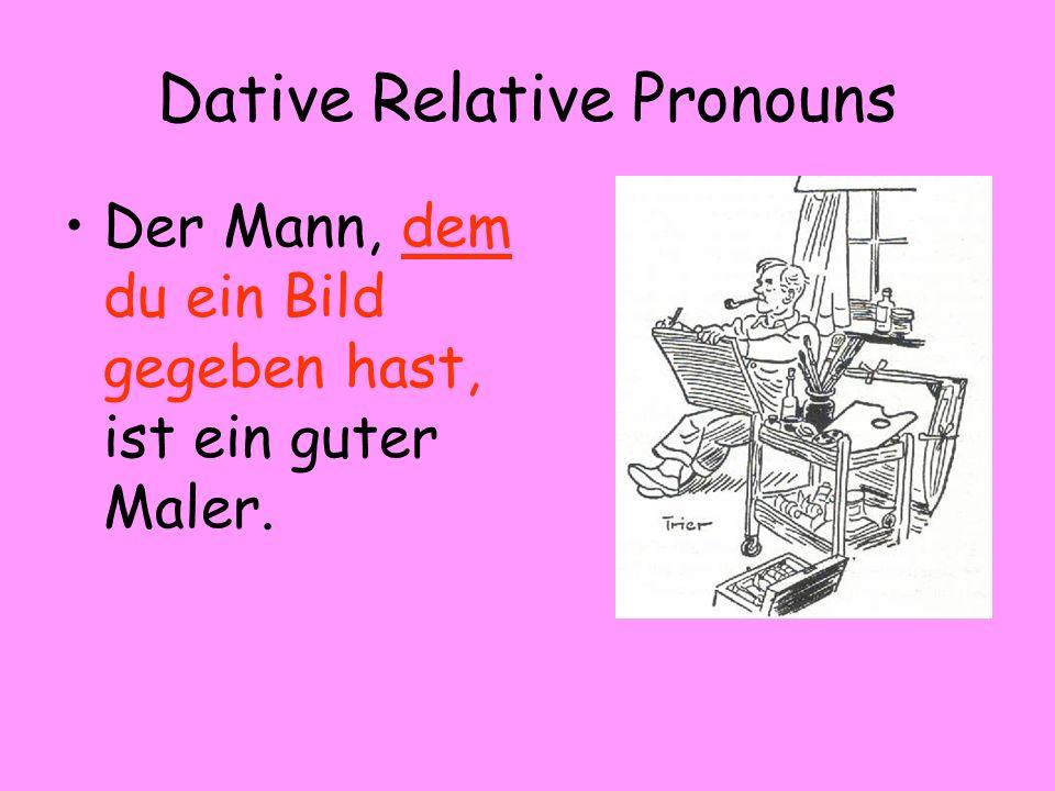Dative Relative Pronouns Der Mann, dem du ein Bild gegeben hast, ist ein guter Maler.