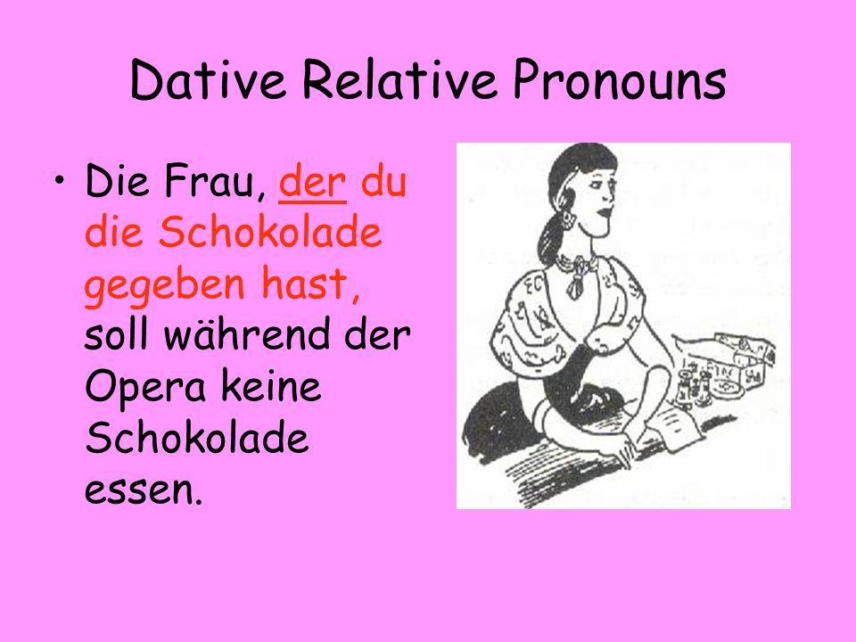 Dative Relative Pronouns Die Frau, der du die Schokolade gegeben hast, soll während der Opera keine Schokolade essen.