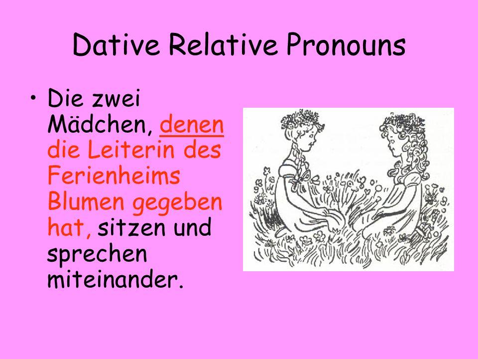 Dative Relative Pronouns Die zwei Mädchen, denen die Leiterin des Ferienheims Blumen gegeben hat, sitzen und sprechen miteinander.