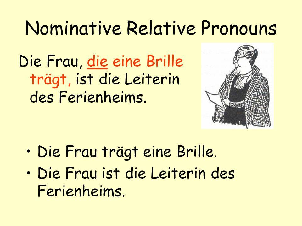 Nominative Relative Pronouns Die Frau, die eine Brille trägt, ist die Leiterin des Ferienheims.