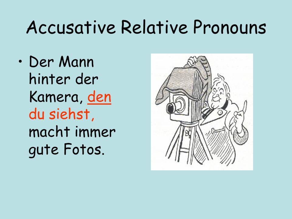Accusative Relative Pronouns Der Mann hinter der Kamera, den du siehst, macht immer gute Fotos.