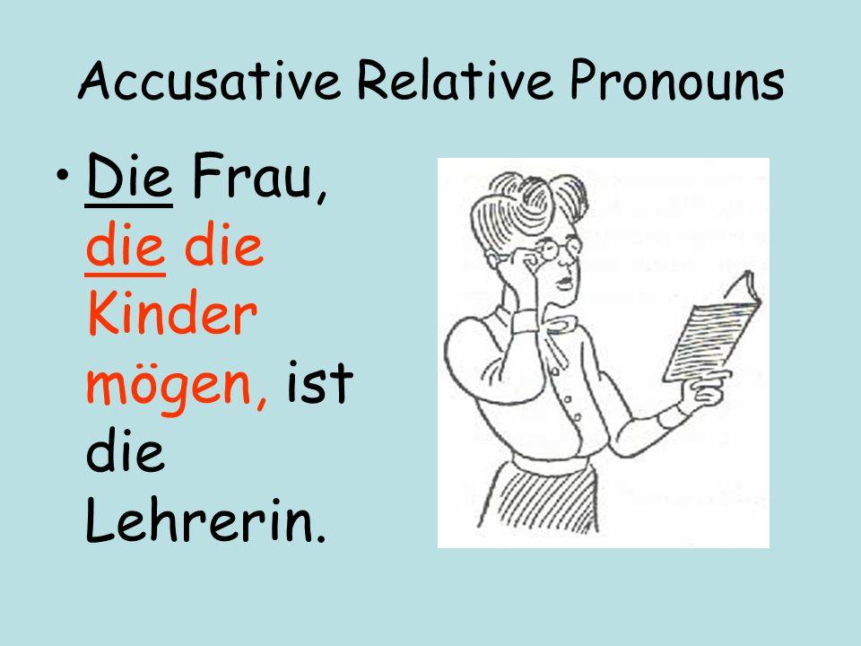 Accusative Relative Pronouns Die Frau, die die Kinder mögen, ist die Lehrerin.