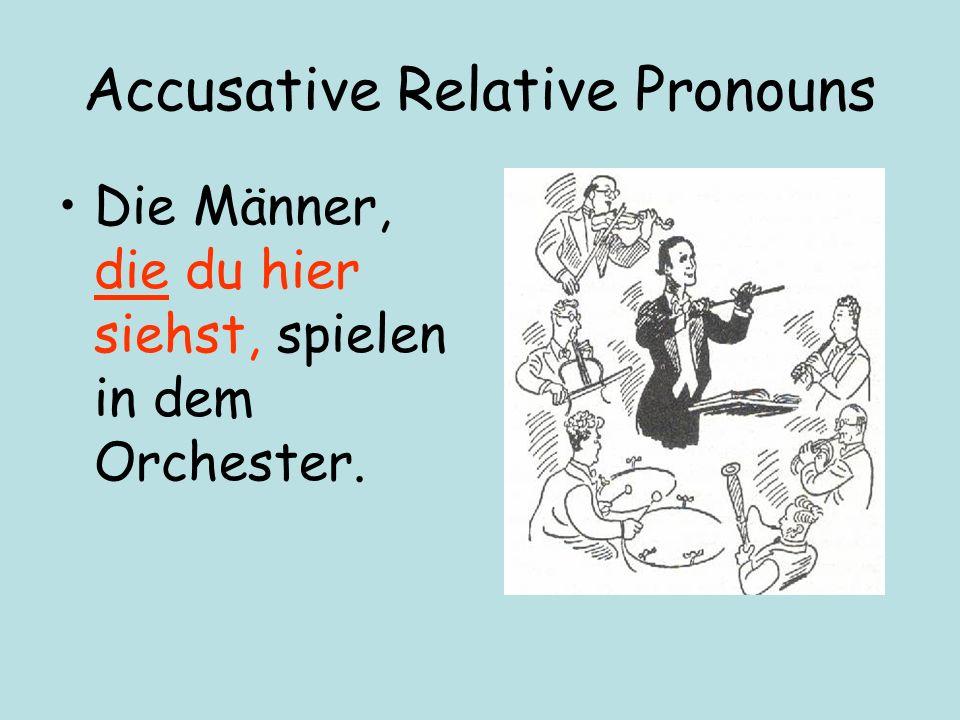 Accusative Relative Pronouns Die Männer, die du hier siehst, spielen in dem Orchester.