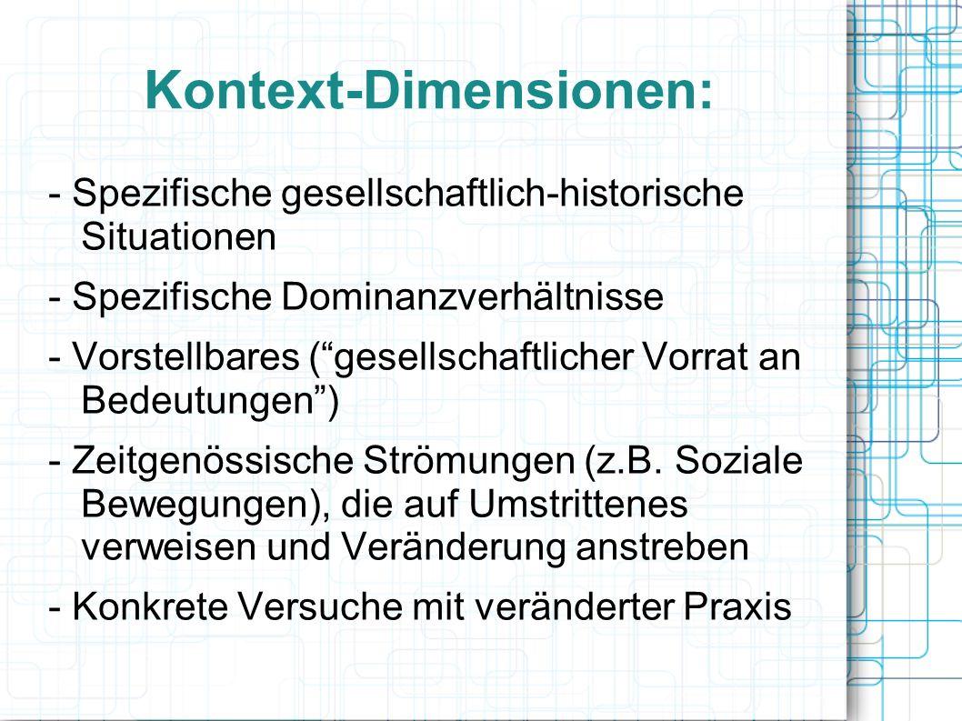 Kontext-Dimensionen: - Spezifische gesellschaftlich-historische Situationen - Spezifische Dominanzverhältnisse - Vorstellbares ( gesellschaftlicher Vorrat an Bedeutungen ) - Zeitgenössische Strömungen (z.B.