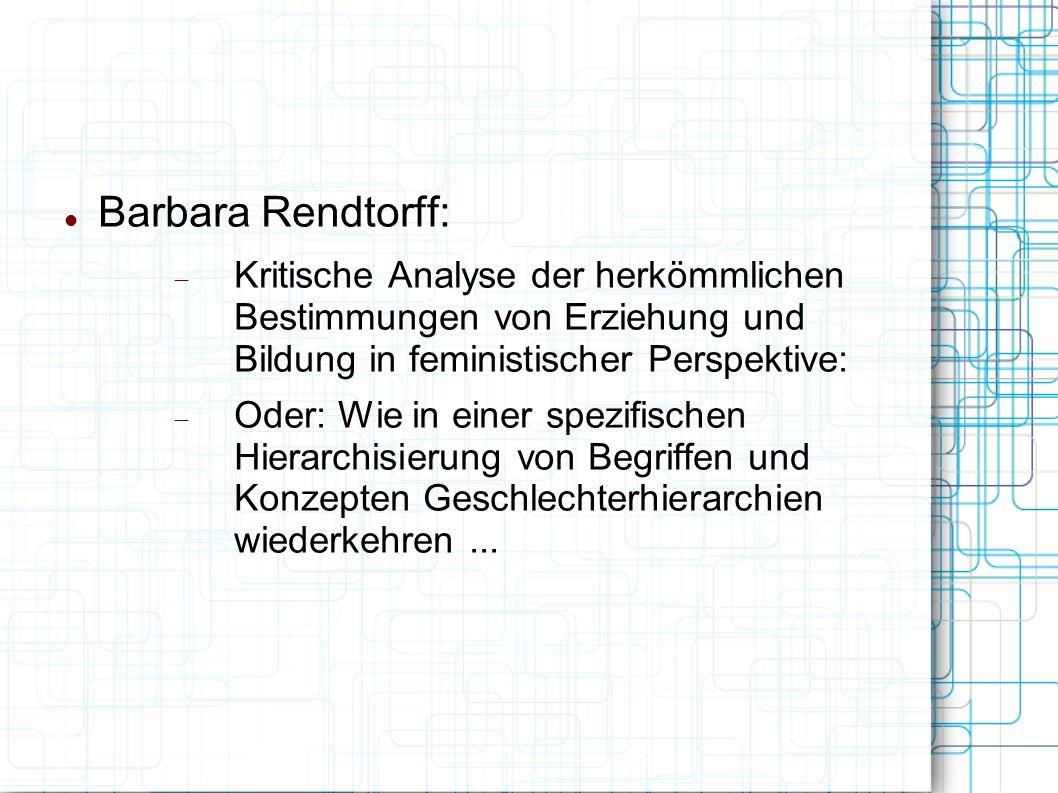Barbara Rendtorff:  Kritische Analyse der herkömmlichen Bestimmungen von Erziehung und Bildung in feministischer Perspektive:  Oder: Wie in einer spezifischen Hierarchisierung von Begriffen und Konzepten Geschlechterhierarchien wiederkehren...
