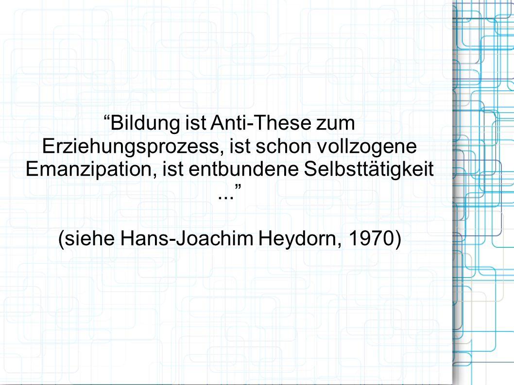 Bildung ist Anti-These zum Erziehungsprozess, ist schon vollzogene Emanzipation, ist entbundene Selbsttätigkeit... (siehe Hans-Joachim Heydorn, 1970)