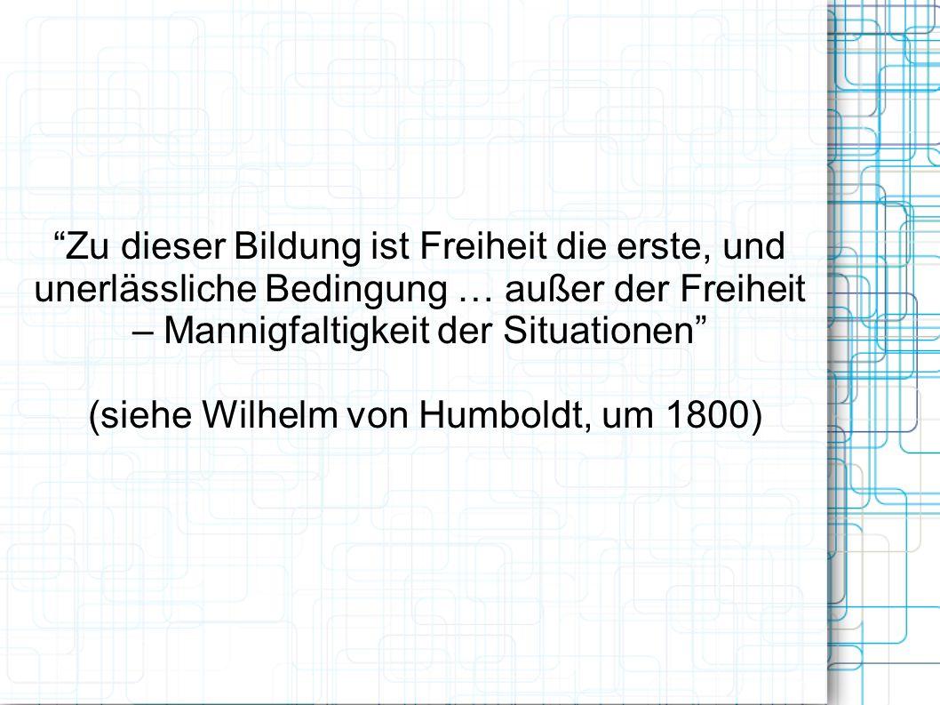 Zu dieser Bildung ist Freiheit die erste, und unerlässliche Bedingung … außer der Freiheit – Mannigfaltigkeit der Situationen (siehe Wilhelm von Humboldt, um 1800)