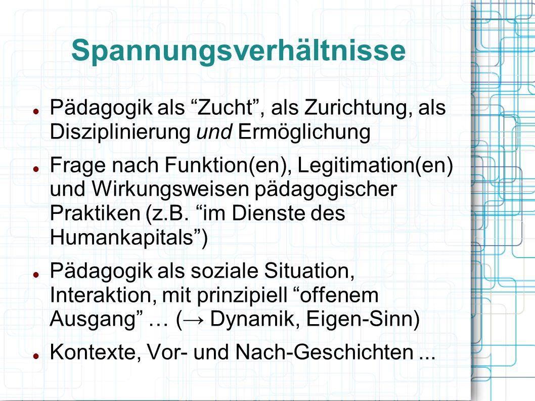 Spannungsverhältnisse Pädagogik als Zucht , als Zurichtung, als Disziplinierung und Ermöglichung Frage nach Funktion(en), Legitimation(en) und Wirkungsweisen pädagogischer Praktiken (z.B.