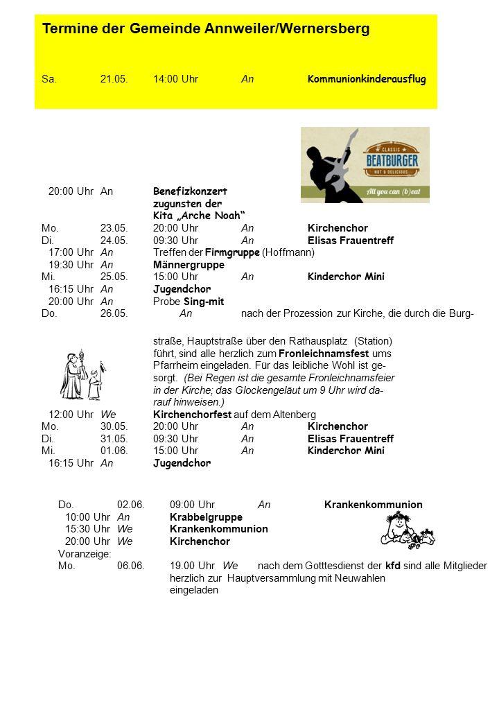 """Termine der Gemeinde Annweiler/Wernersberg Sa.21.05.14:00 UhrAn Kommunionkinderausflug 20:00 UhrAn Benefizkonzert zugunsten der Kita """"Arche Noah Mo.23.05.20:00 UhrAn Kirchenchor Di.24.05.09:30 UhrAnElisas Frauentreff 17:00 UhrAnTreffen der Firmgruppe (Hoffmann) 19:30 UhrAnMännergruppe Mi.25.05.15:00 UhrAn Kinderchor Mini 16:15 UhrAn Jugendchor 20:00 UhrAnProbe Sing-mit Do.26.05.Annach der Prozession zur Kirche, die durch die Burg- straße, Hauptstraße über den Rathausplatz (Station) führt, sind alle herzlich zum Fronleichnamsfest ums Pfarrheim eingeladen."""