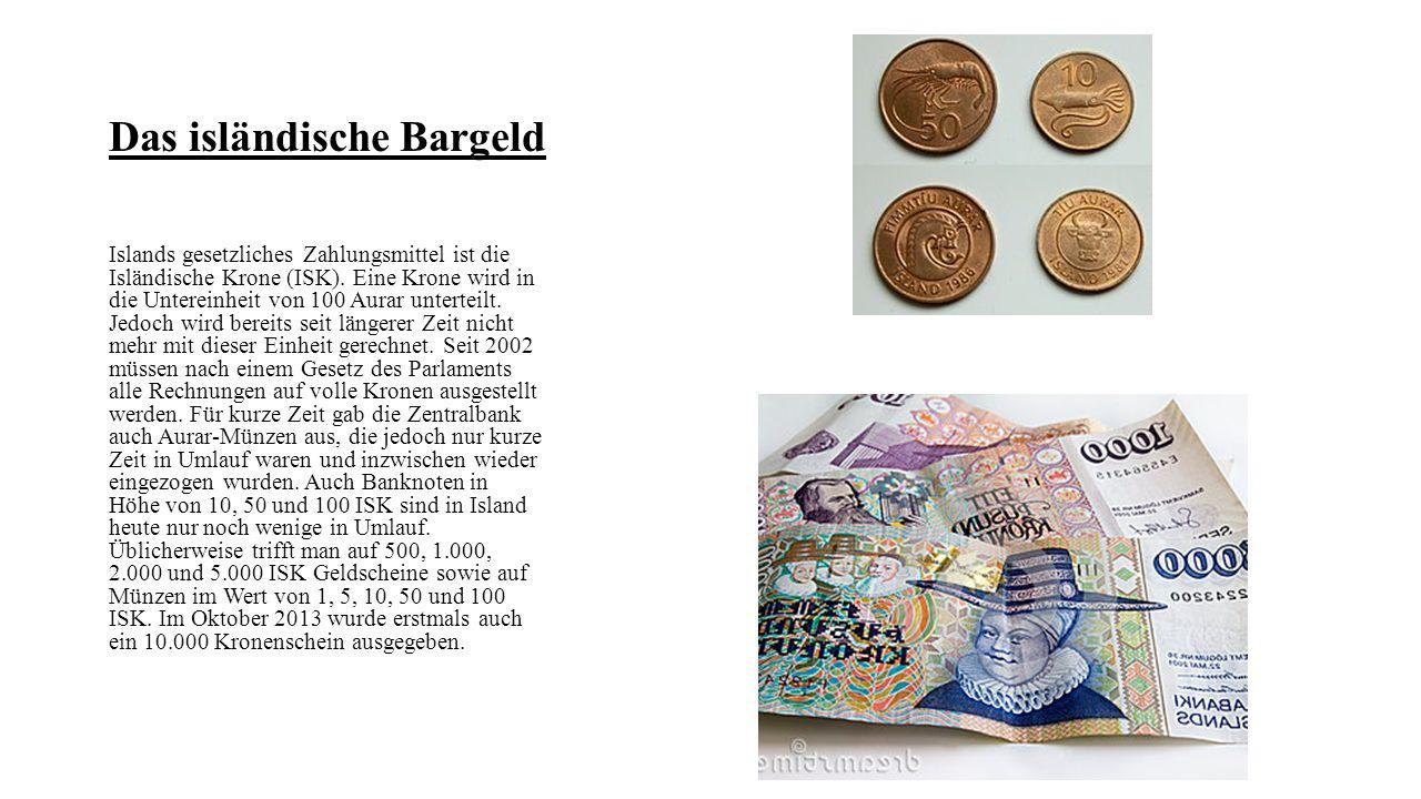 Das isländische Bargeld Islands gesetzliches Zahlungsmittel ist die Isländische Krone (ISK). Eine Krone wird in die Untereinheit von 100 Aurar unterte