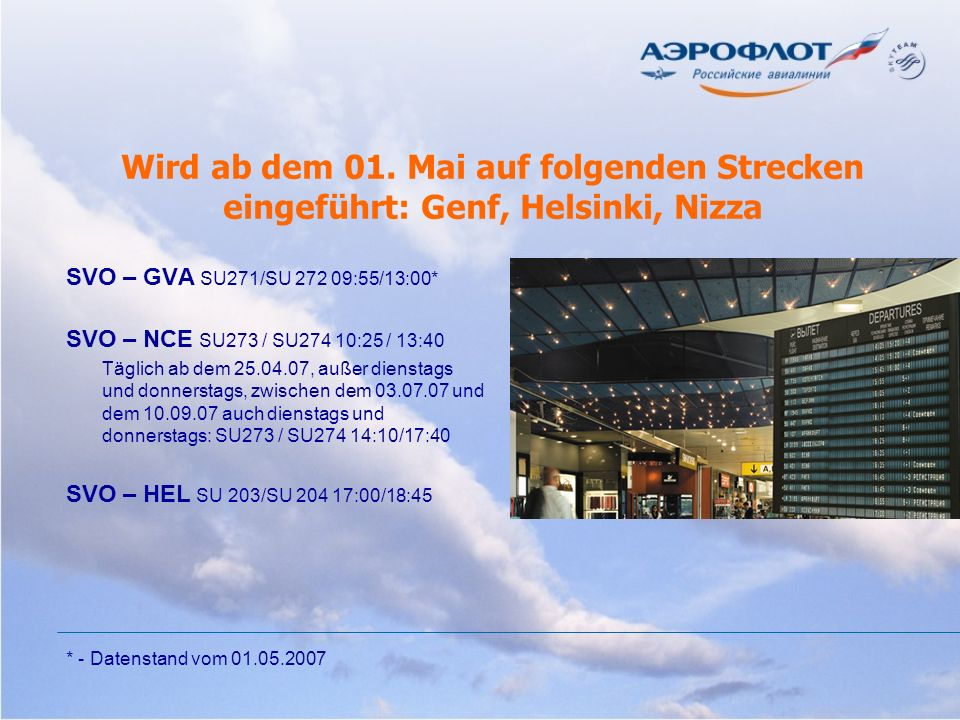 Wird ab dem 01. Mai auf folgenden Strecken eingeführt: Genf, Helsinki, Nizza SVO – GVA SU271/SU 272 09:55/13:00* SVO – NCE SU273 / SU274 10:25 / 13:40