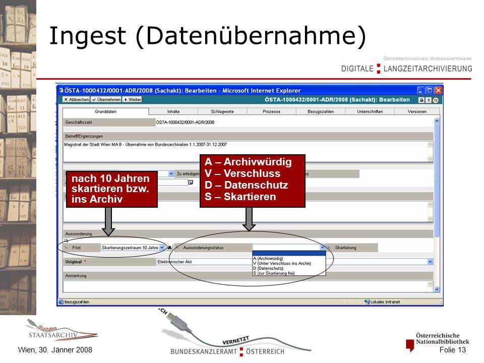 Wien, 30. Jänner 2008 Folie 13 Ingest (Datenübernahme) A – Archivwürdig V – Verschluss D – Datenschutz S – Skartieren nach 10 Jahren skartieren bzw. i