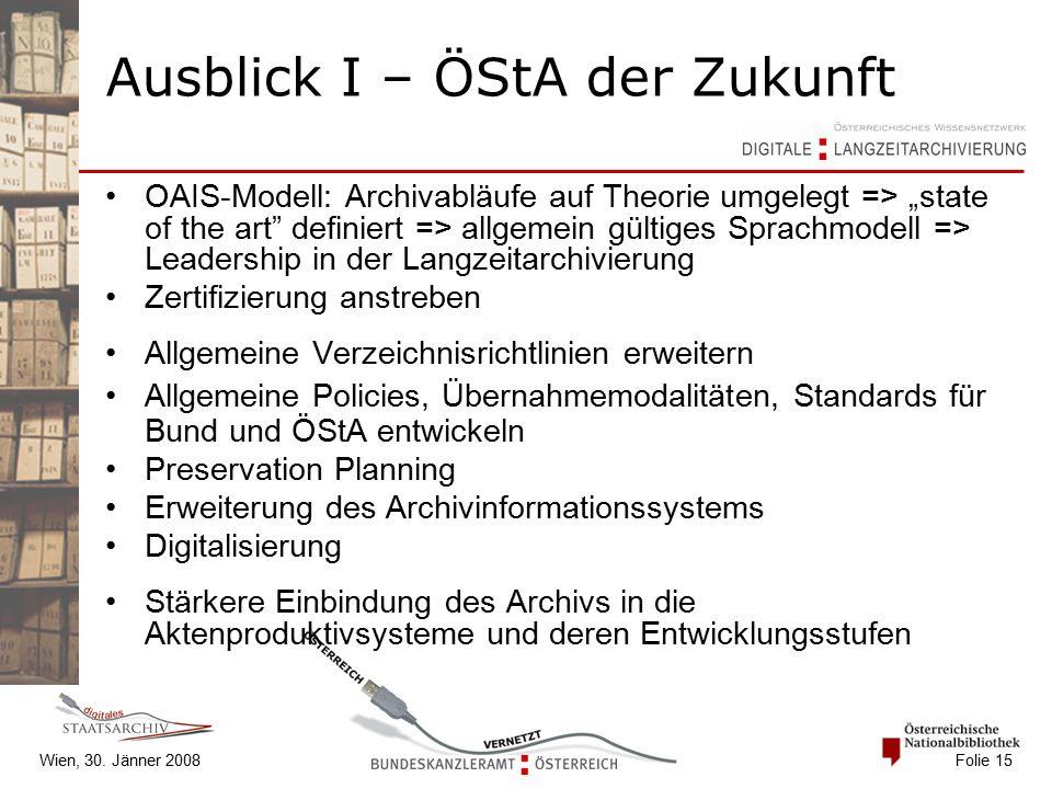 """Wien, 30. Jänner 2008 Folie 15 Ausblick I – ÖStA der Zukunft OAIS-Modell: Archivabläufe auf Theorie umgelegt => """"state of the art"""" definiert => allgem"""