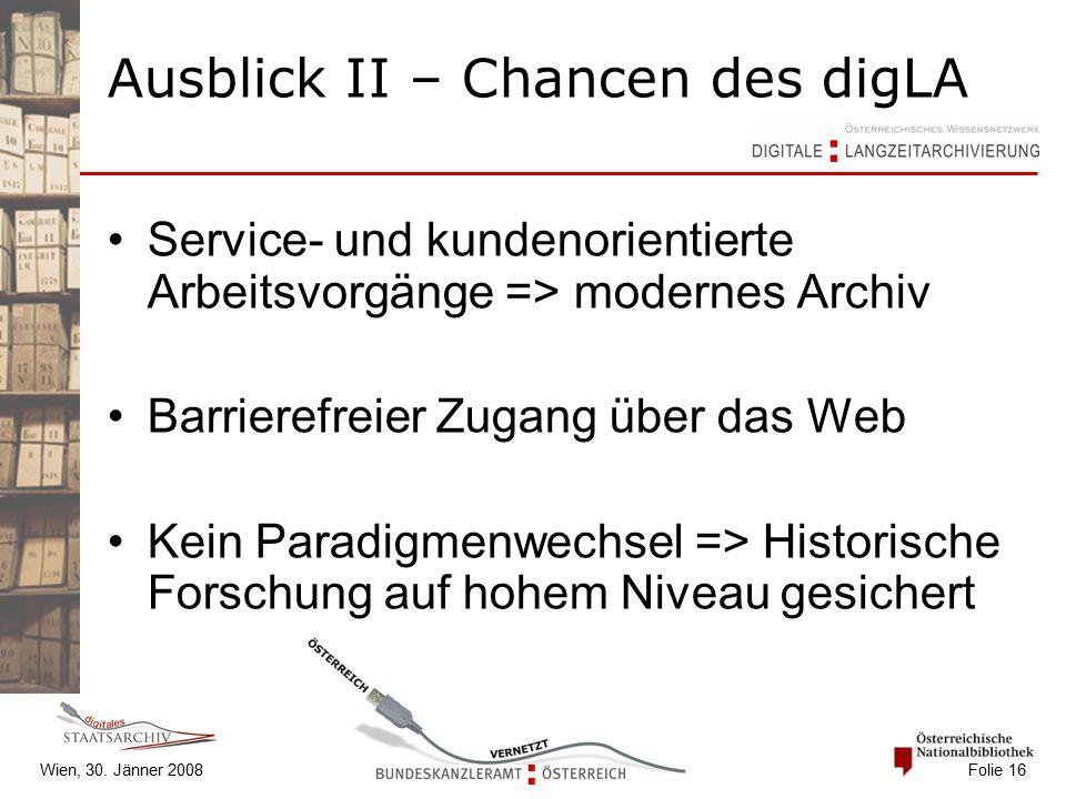 Wien, 30. Jänner 2008 Folie 16 Ausblick II – Chancen des digLA Service- und kundenorientierte Arbeitsvorgänge => modernes Archiv Barrierefreier Zugang
