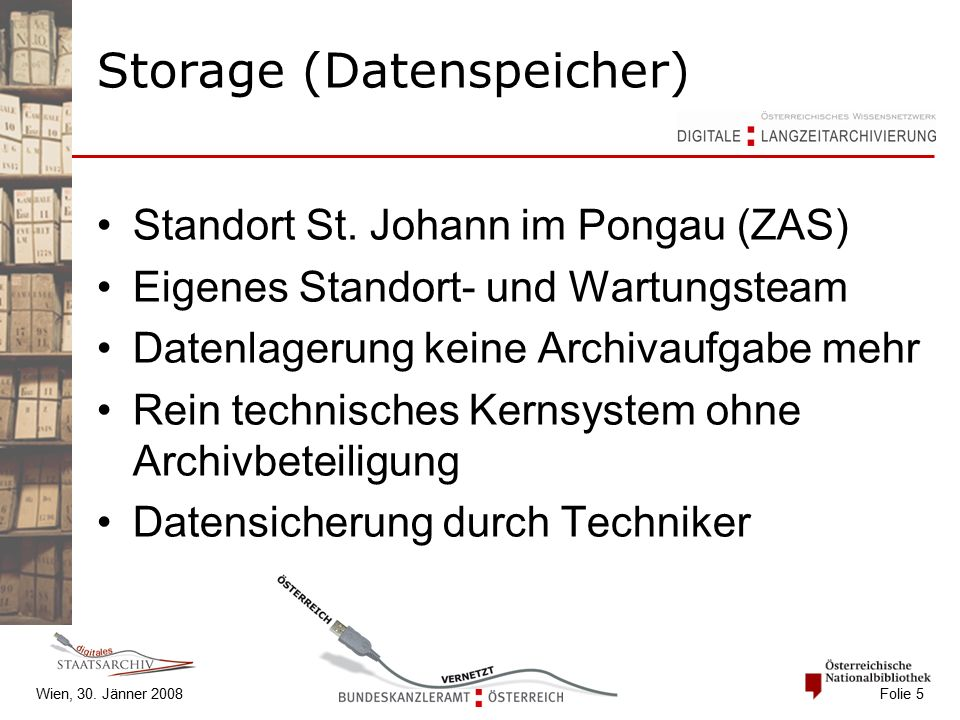 Wien, 30. Jänner 2008 Folie 5 Storage (Datenspeicher) Standort St. Johann im Pongau (ZAS) Eigenes Standort- und Wartungsteam Datenlagerung keine Archi