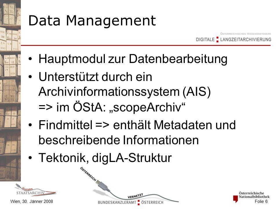 """Wien, 30. Jänner 2008 Folie 6 Data Management Hauptmodul zur Datenbearbeitung Unterstützt durch ein Archivinformationssystem (AIS) => im ÖStA: """"scopeA"""