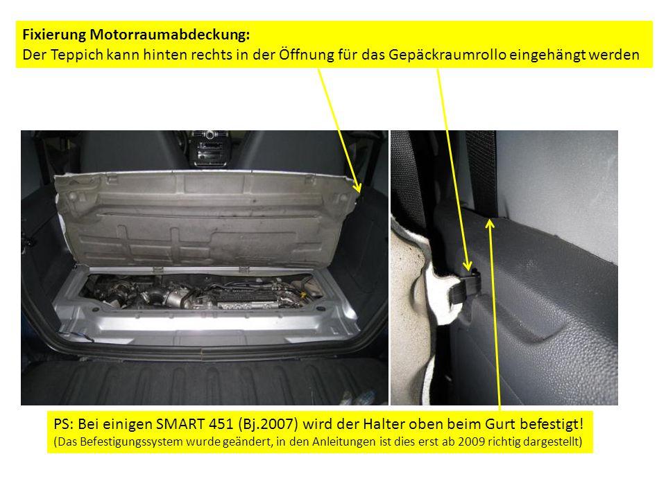 Fixierung Motorraumabdeckung: Der Teppich kann hinten rechts in der Öffnung für das Gepäckraumrollo eingehängt werden PS: Bei einigen SMART 451 (Bj.2007) wird der Halter oben beim Gurt befestigt.