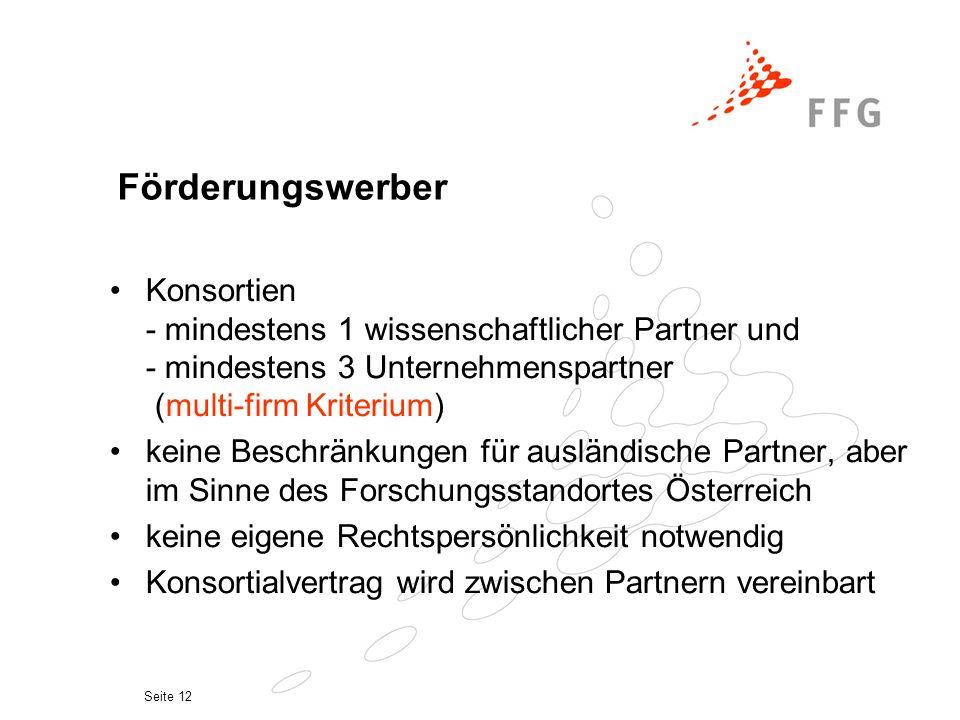 Seite 12 Förderungswerber Konsortien - mindestens 1 wissenschaftlicher Partner und - mindestens 3 Unternehmenspartner (multi-firm Kriterium) keine Beschränkungen für ausländische Partner, aber im Sinne des Forschungsstandortes Österreich keine eigene Rechtspersönlichkeit notwendig Konsortialvertrag wird zwischen Partnern vereinbart