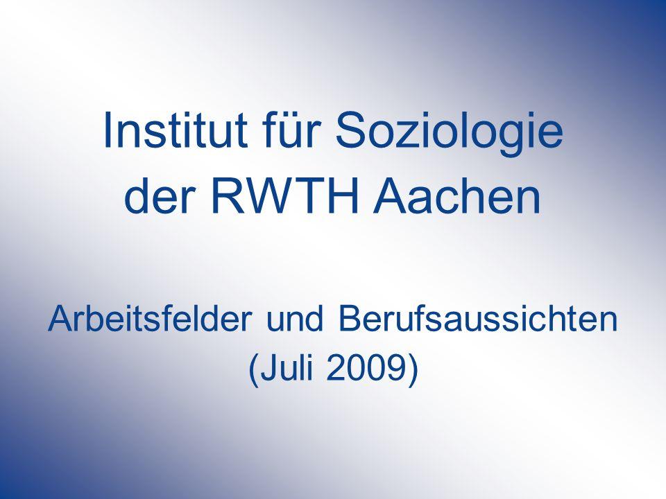 Institut für Soziologie der RWTH Aachen Arbeitsfelder und Berufsaussichten (Juli 2009)