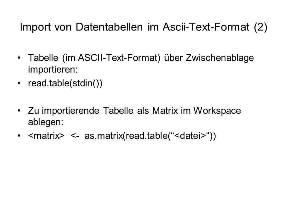 Import von Datentabellen im Ascii-Text-Format (2) Tabelle (im ASCII-Text-Format) über Zwischenablage importieren: read.table(stdin()) Zu importierende Tabelle als Matrix im Workspace ablegen: ))