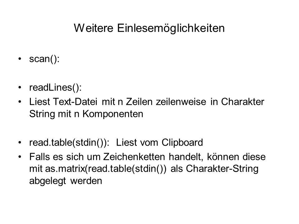 Weitere Einlesemöglichkeiten scan(): readLines(): Liest Text-Datei mit n Zeilen zeilenweise in Charakter String mit n Komponenten read.table(stdin()): Liest vom Clipboard Falls es sich um Zeichenketten handelt, können diese mit as.matrix(read.table(stdin()) als Charakter-String abgelegt werden