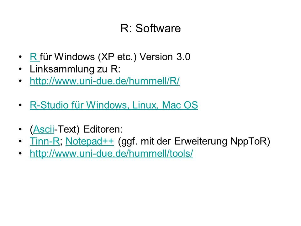 R: Software R für Windows (XP etc.) Version 3.0R Linksammlung zu R: http://www.uni-due.de/hummell/R/ R-Studio für Windows, Linux, Mac OS (Ascii-Text) Editoren:Ascii Tinn-R; Notepad++ (ggf.