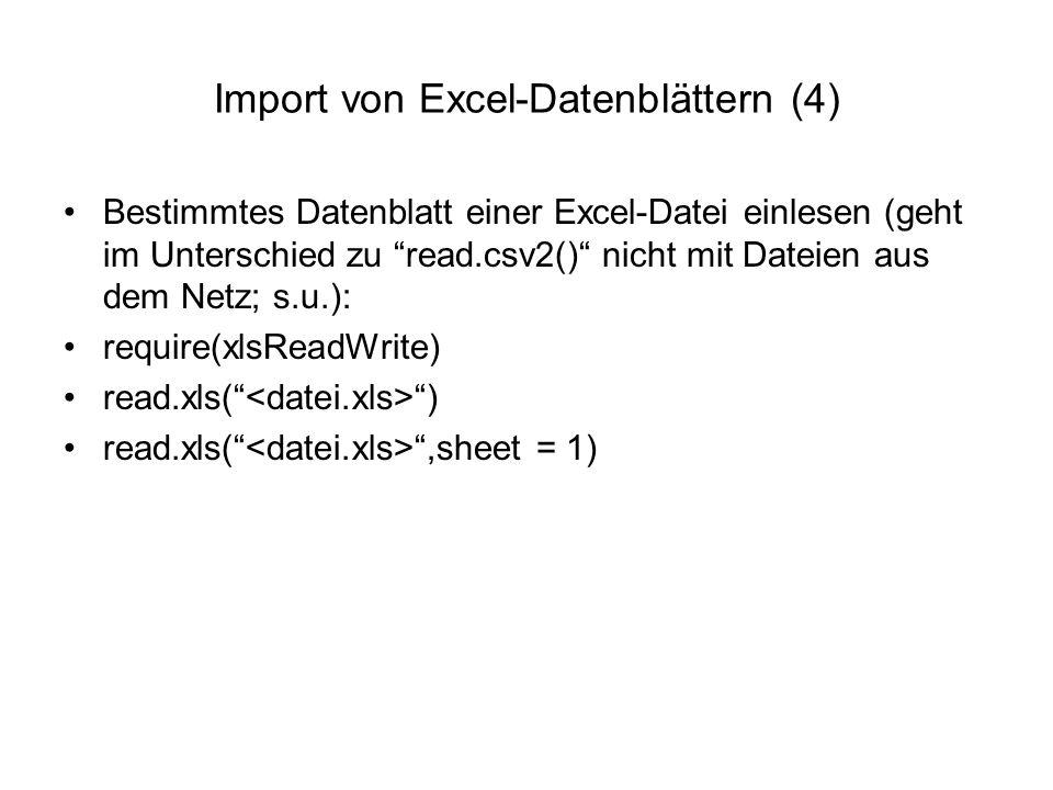 Import von Excel-Datenblättern (4) Bestimmtes Datenblatt einer Excel-Datei einlesen (geht im Unterschied zu read.csv2() nicht mit Dateien aus dem Netz; s.u.): require(xlsReadWrite) read.xls( ) read.xls( ,sheet = 1)