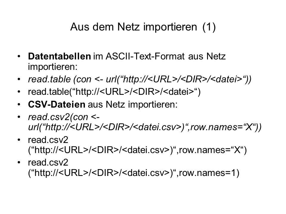 Aus dem Netz importieren (1) Datentabellen im ASCII-Text-Format aus Netz importieren: read.table (con / / )) read.table( http:// / / ) CSV-Dateien aus Netz importieren: read.csv2(con / / ) ,row.names= X )) read.csv2 ( http:// / / ) ,row.names= X ) read.csv2 ( http:// / / ) ,row.names=1)