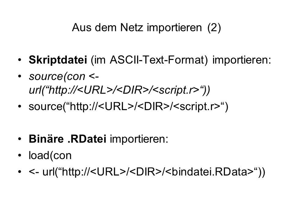 Aus dem Netz importieren (2) Skriptdatei (im ASCII-Text-Format) importieren: source(con / / )) source( http:// / / ) Binäre.RDatei importieren: load(con / / ))
