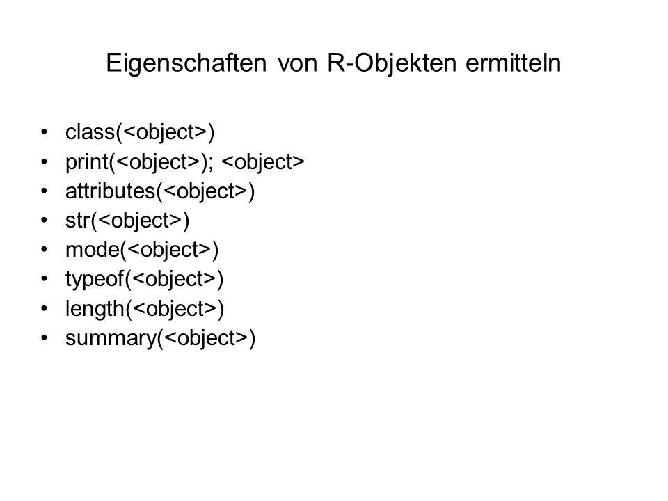 Eigenschaften von R-Objekten ermitteln class( ) print( ); attributes( ) str( ) mode( ) typeof( ) length( ) summary( )