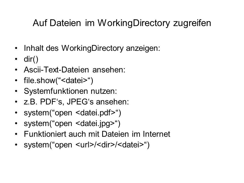Auf Dateien im WorkingDirectory zugreifen Inhalt des WorkingDirectory anzeigen: dir() Ascii-Text-Dateien ansehen: file.show( ) Systemfunktionen nutzen: z.B.