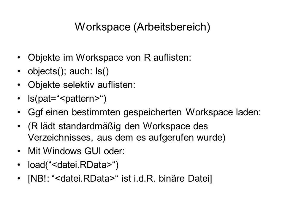 Workspace (Arbeitsbereich) Objekte im Workspace von R auflisten: objects(); auch: ls() Objekte selektiv auflisten: ls(pat= ) Ggf einen bestimmten gespeicherten Workspace laden: (R lädt standardmäßig den Workspace des Verzeichnisses, aus dem es aufgerufen wurde) Mit Windows GUI oder: load( ) [NB!: ist i.d.R.