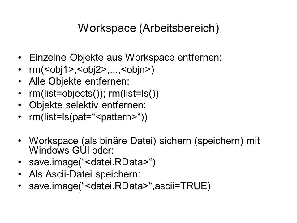 Workspace (Arbeitsbereich) Einzelne Objekte aus Workspace entfernen: rm(,,..., ) Alle Objekte entfernen: rm(list=objects()); rm(list=ls()) Objekte selektiv entfernen: rm(list=ls(pat= )) Workspace (als binäre Datei) sichern (speichern) mit Windows GUI oder: save.image( ) Als Ascii-Datei speichern: save.image( ,ascii=TRUE)