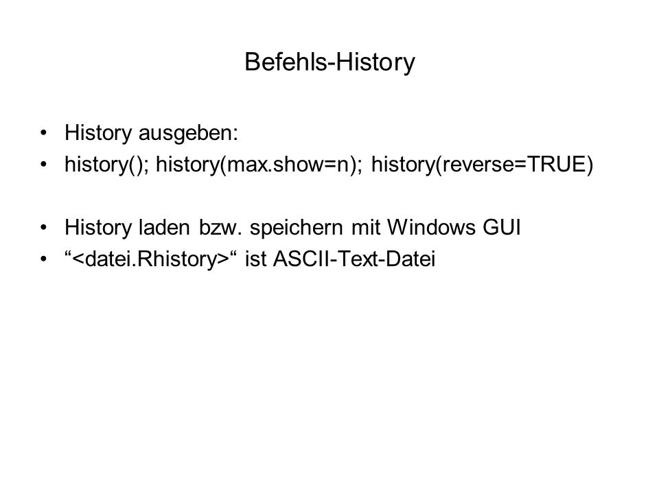 Befehls-History History ausgeben: history(); history(max.show=n); history(reverse=TRUE) History laden bzw.