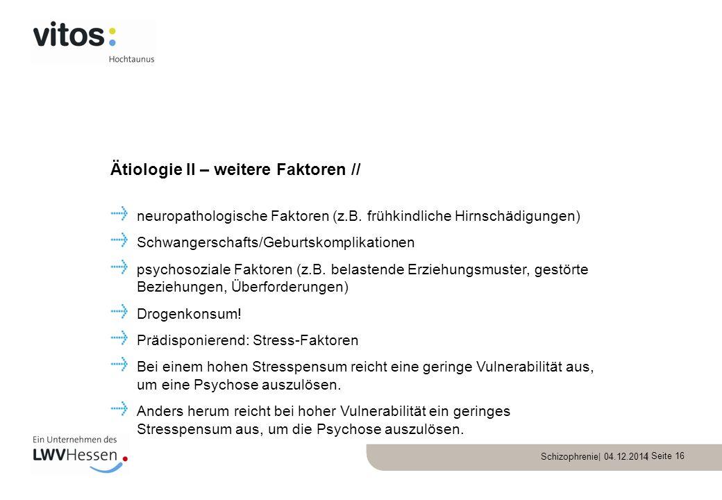 Schizophrenie| 04.12.2014 | Seite 16 neuropathologische Faktoren (z.B. frühkindliche Hirnschädigungen) Schwangerschafts/Geburtskomplikationen psychoso