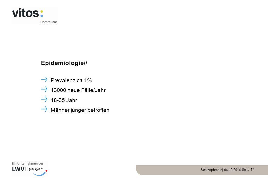 Schizophrenie| 04.12.2014 | Seite 17 Prevalenz ca 1% 13000 neue Fälle/Jahr 18-35 Jahr Männer jünger betroffen Epidemiologie//
