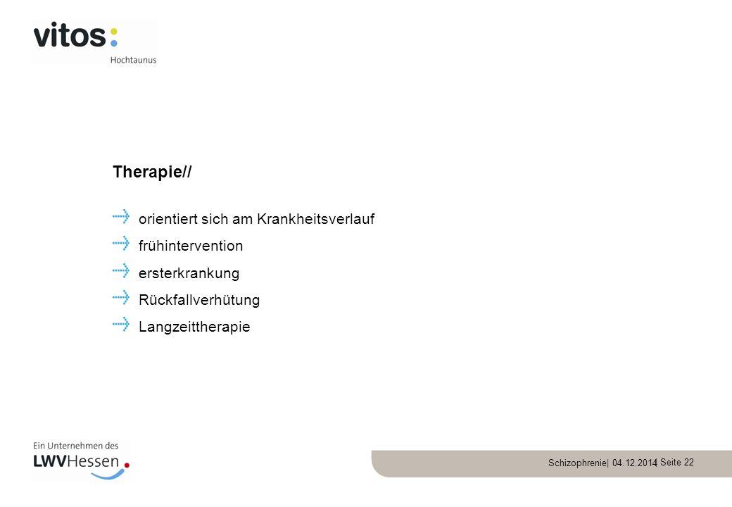 Schizophrenie| 04.12.2014 | Seite 22 orientiert sich am Krankheitsverlauf frühintervention ersterkrankung Rückfallverhütung Langzeittherapie Therapie/