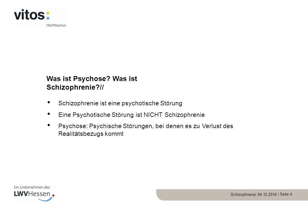 Schizophrenie| 04.12.2014 | Seite 4  Schizophrenie ist eine psychotische Störung Eine Psychotische Störung ist NICHT Schizophrenie Psychose: Psychisc