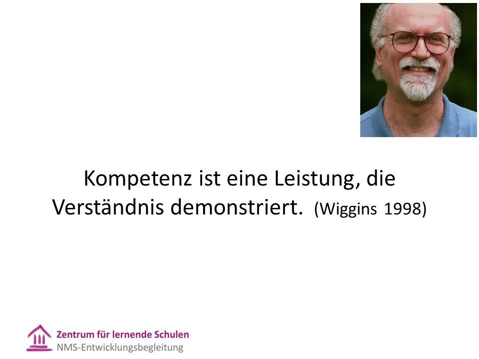 Kompetenz ist eine Leistung, die Verständnis demonstriert. (Wiggins 1998)