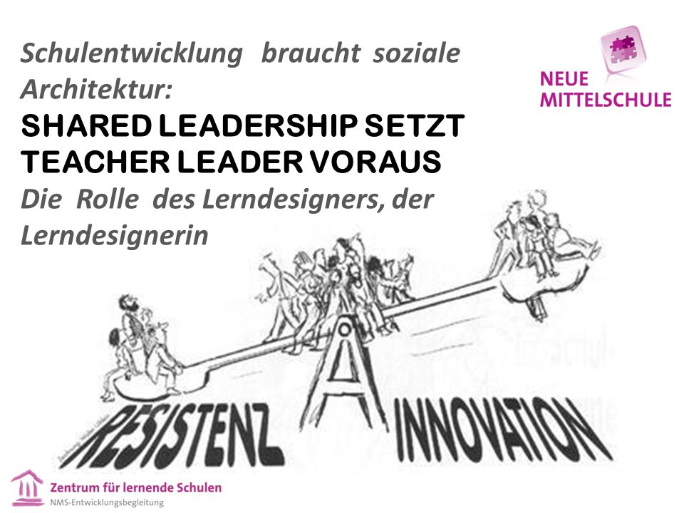 Schulentwicklung braucht soziale Architektur: SHARED LEADERSHIP SETZT TEACHER LEADER VORAUS Die Rolle des Lerndesigners, der Lerndesignerin