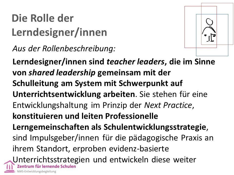 Die Rolle der Lerndesigner/innen Aus der Rollenbeschreibung: Lerndesigner/innen sind teacher leaders, die im Sinne von shared leadership gemeinsam mit der Schulleitung am System mit Schwerpunkt auf Unterrichtsentwicklung arbeiten.