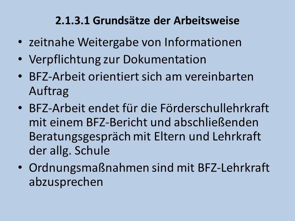 2.1.3.1 Grundsätze der Arbeitsweise zeitnahe Weitergabe von Informationen Verpflichtung zur Dokumentation BFZ-Arbeit orientiert sich am vereinbarten Auftrag BFZ-Arbeit endet für die Förderschullehrkraft mit einem BFZ-Bericht und abschließenden Beratungsgespräch mit Eltern und Lehrkraft der allg.